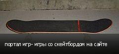 портал игр- игры со скейтбордом на сайте