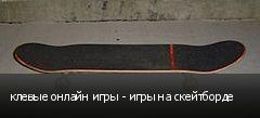 клевые онлайн игры - игры на скейтборде