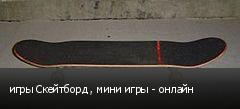 игры Скейтборд , мини игры - онлайн