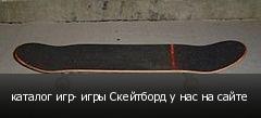 каталог игр- игры Скейтборд у нас на сайте