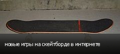 новые игры на скейтборде в интернете