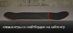 клевые игры со скейтбордом на сайте игр