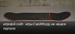 игровой сайт- игры Скейтборд на нашем портале