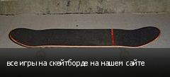 все игры на скейтборде на нашем сайте