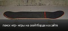 поиск игр- игры на скейтборде на сайте