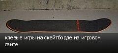 клевые игры на скейтборде на игровом сайте