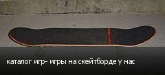 каталог игр- игры на скейтборде у нас