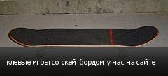 клевые игры со скейтбордом у нас на сайте