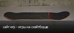 сайт игр - игры на скейтборде