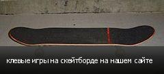 клевые игры на скейтборде на нашем сайте
