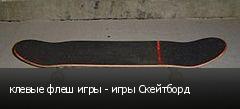 клевые флеш игры - игры Скейтборд