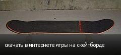 скачать в интернете игры на скейтборде