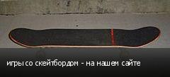 игры со скейтбордом - на нашем сайте