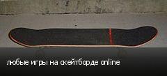 любые игры на скейтборде online