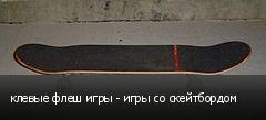 клевые флеш игры - игры со скейтбордом