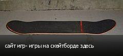 сайт игр- игры на скейтборде здесь