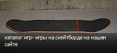 каталог игр- игры на скейтборде на нашем сайте