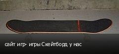 сайт игр- игры Скейтборд у нас