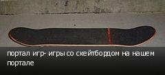 портал игр- игры со скейтбордом на нашем портале
