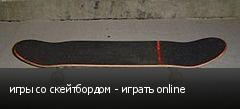 игры со скейтбордом - играть online