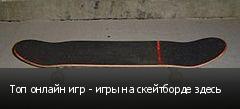 Топ онлайн игр - игры на скейтборде здесь