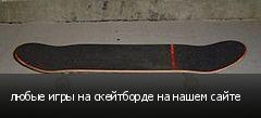 любые игры на скейтборде на нашем сайте