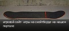 игровой сайт- игры на скейтборде на нашем портале