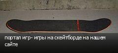 портал игр- игры на скейтборде на нашем сайте