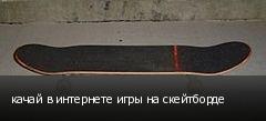 качай в интернете игры на скейтборде