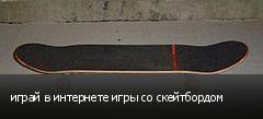 играй в интернете игры со скейтбордом