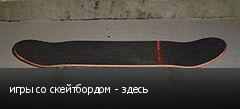 игры со скейтбордом - здесь