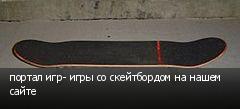 портал игр- игры со скейтбордом на нашем сайте