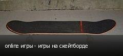 online игры - игры на скейтборде