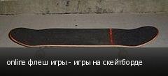 online флеш игры - игры на скейтборде