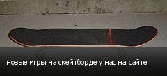 новые игры на скейтборде у нас на сайте
