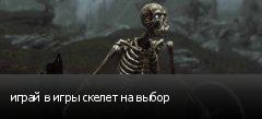 играй в игры скелет на выбор