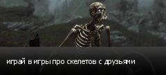 играй в игры про скелетов с друзьями