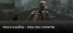 игра на выбор - игры про скелетов