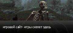 игровой сайт- игры скелет здесь
