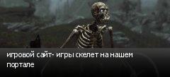 игровой сайт- игры скелет на нашем портале