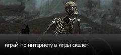 играй по интернету в игры скелет