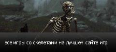 все игры со скелетами на лучшем сайте игр