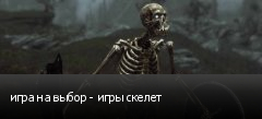 игра на выбор - игры скелет