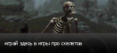 играй здесь в игры про скелетов