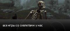 все игры со скелетами у нас