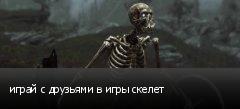 играй с друзьями в игры скелет