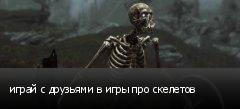 играй с друзьями в игры про скелетов