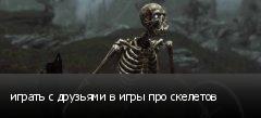 играть с друзьями в игры про скелетов