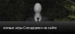 клевые игры Слендермен на сайте