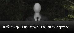 любые игры Слендермен на нашем портале
